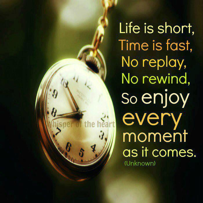 Life is short, time is fast, no reply, no rewind, so enjoy every moment as it comes.